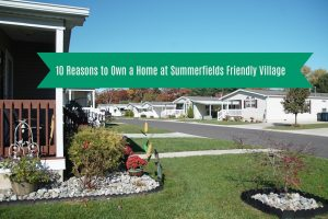 10 reasons to own a manufactured home at Summerfields Friendly Village